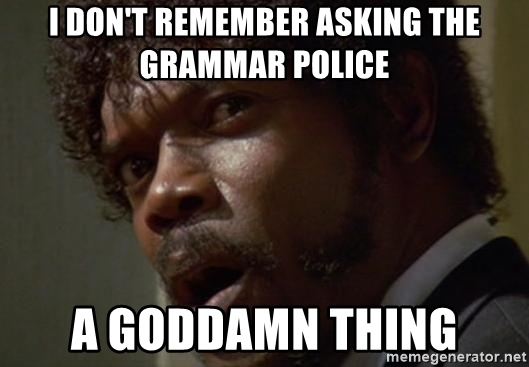 i-dont-remember-asking-the-grammar-police-a-goddamn-thing.jpg